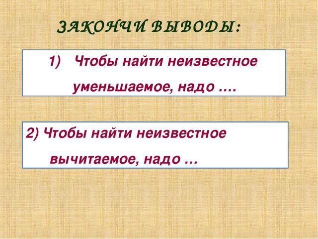 ЗАКОНЧИ ВЫВОДЫ: Чтобы найти неизвестное уменьшаемое, надо …. 2) Чтобы найти н...