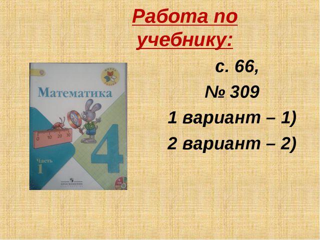 Работа по учебнику: с. 66, № 309 1 вариант – 1) 2 вариант – 2)