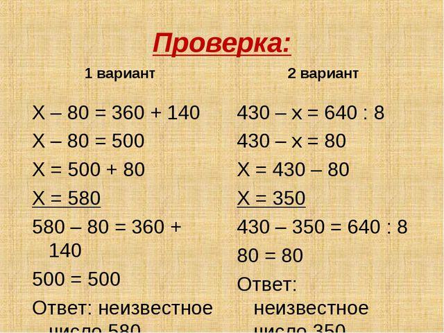 Проверка: 1 вариант Х – 80 = 360 + 140 Х – 80 = 500 Х = 500 + 80 Х = 580 580...