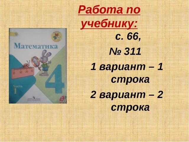 Работа по учебнику: с. 66, № 311 1 вариант – 1 строка 2 вариант – 2 строка