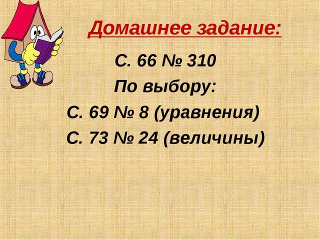 Домашнее задание: С. 66 № 310 По выбору: С. 69 № 8 (уравнения) С. 73 № 24 (ве...