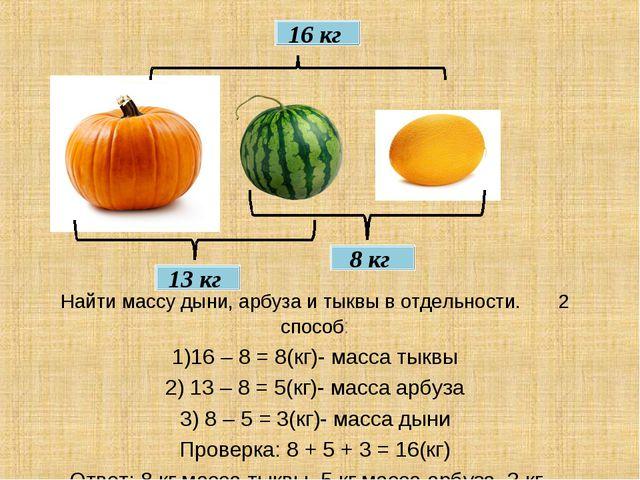 16 кг 8 кг 13 кг Найти массу дыни, арбуза и тыквы в отдельности. 2 способ: 1)...