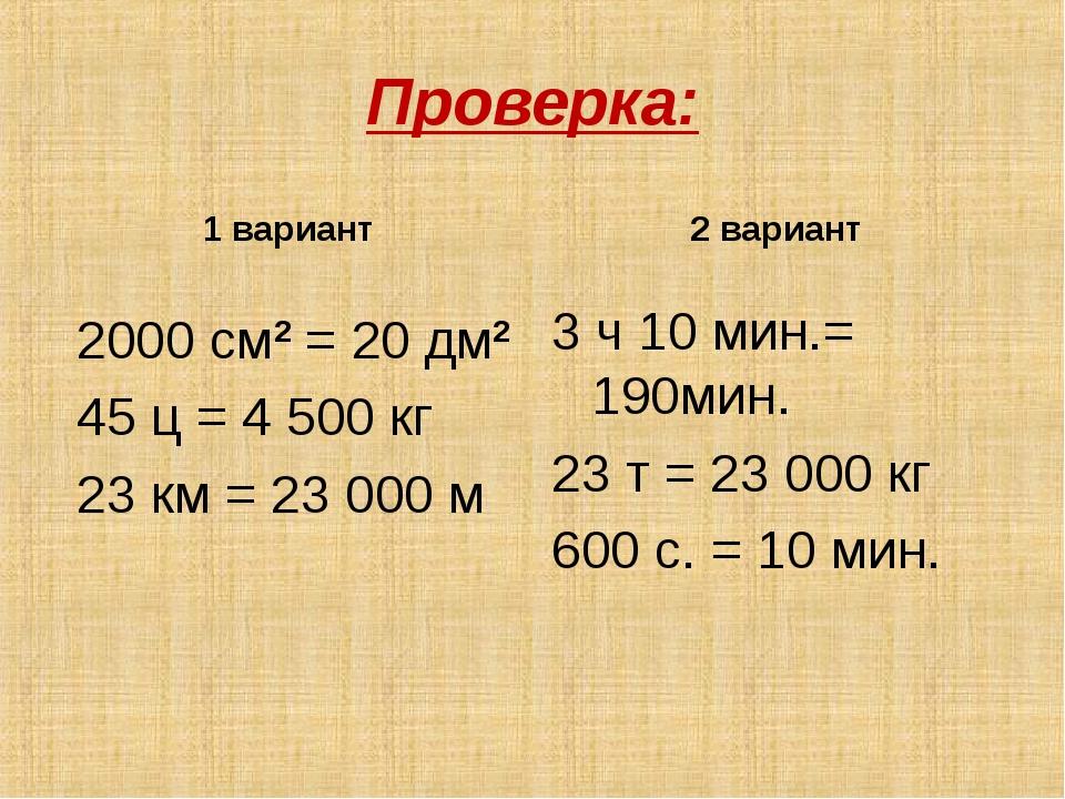 Проверка: 1 вариант 2000 см2 = 20 дм2 45 ц = 4 500 кг 23 км = 23 000 м 2 вари...