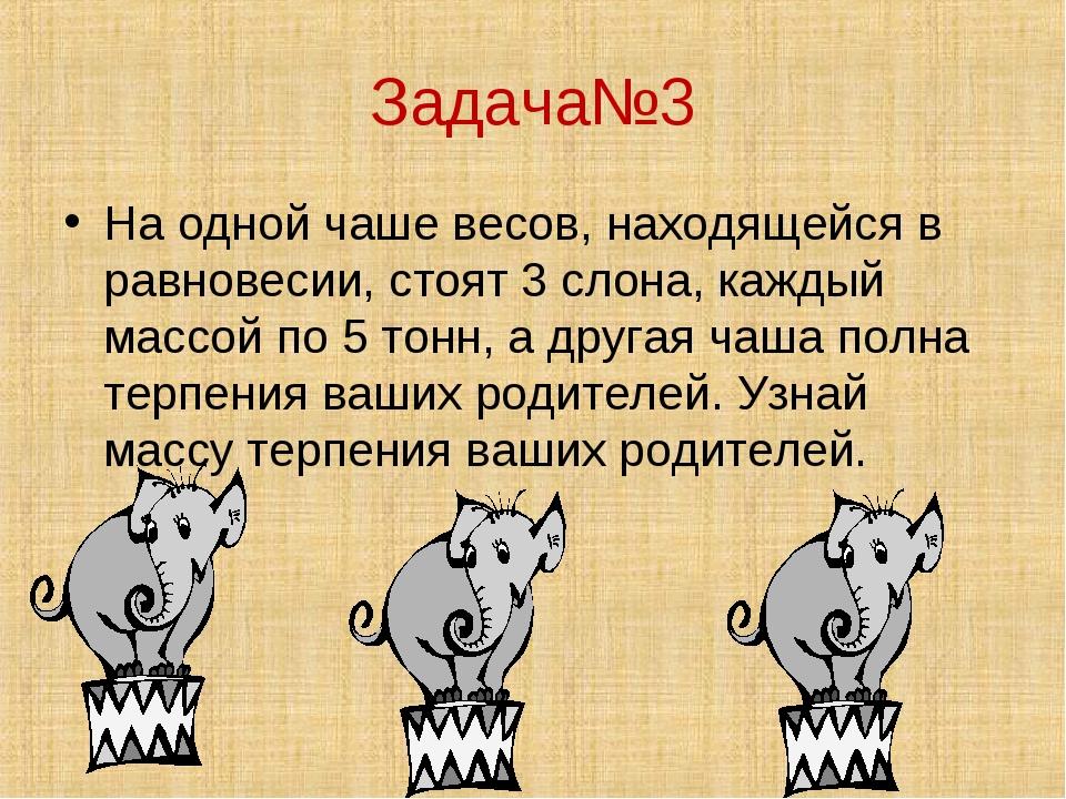 Задача№3 На одной чаше весов, находящейся в равновесии, стоят 3 слона, каждый...
