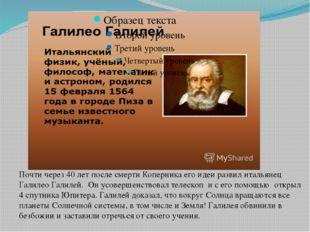 Почти через 40 лет после смерти Коперника его идеи развил итальянец Галилео Г