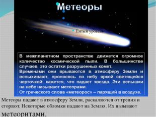 Метеоры падают в атмосферу Земли, раскаляются от трения и сгорают. Некоторые