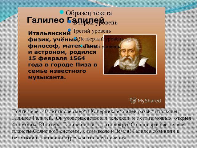Почти через 40 лет после смерти Коперника его идеи развил итальянец Галилео Г...