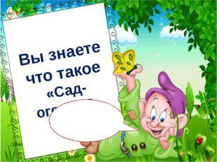 Вы знаете что такое «Сад-огород?» Привет Всем! Меня зовут Простачок!!!