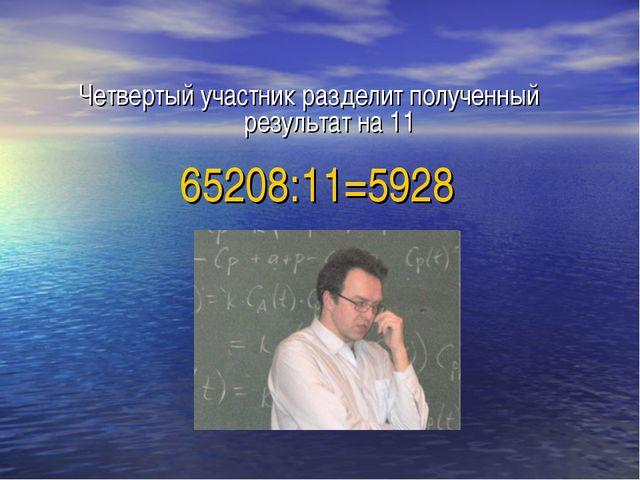 Четвертый участник разделит полученный результат на 11 65208:11=5928