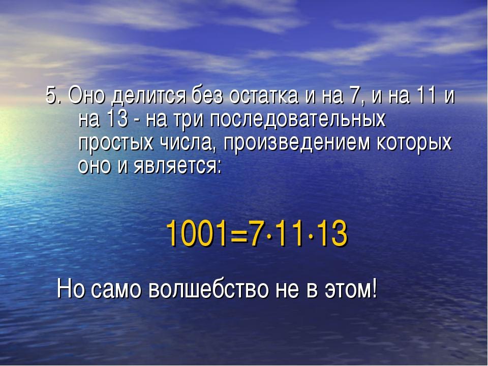 1001=7∙11∙13 5. Оно делится без остатка и на 7, и на 11 и на 13 - на три посл...