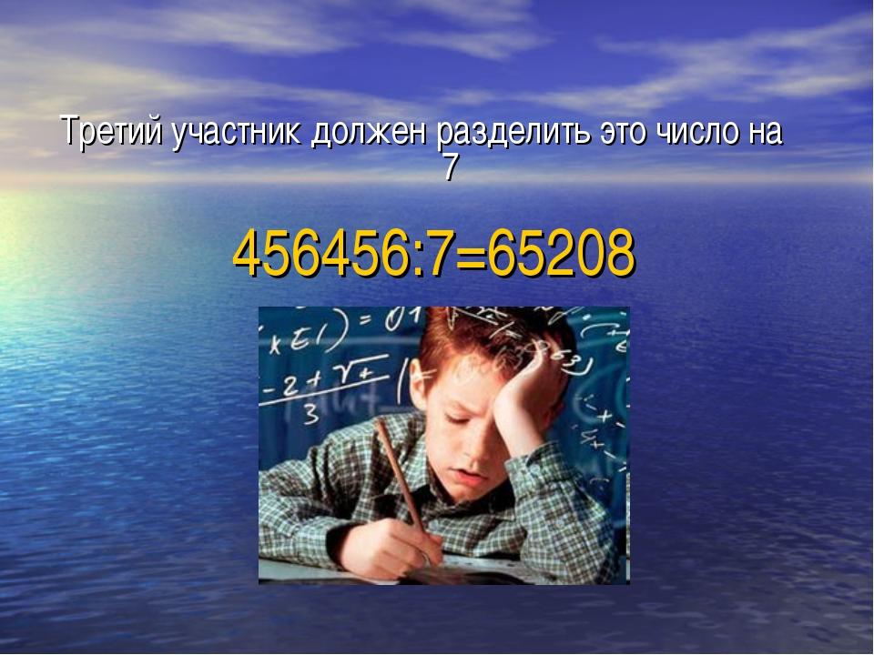 Третий участник должен разделить это число на 7 456456:7=65208