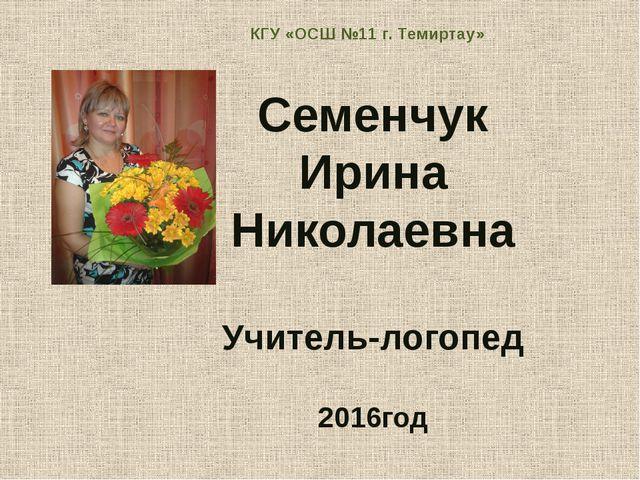 КГУ «ОСШ №11 г. Темиртау» Семенчук Ирина Николаевна Учитель-логопед 2016год