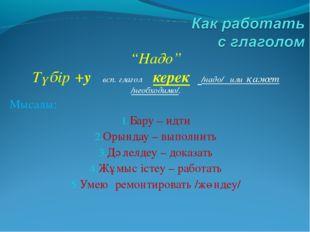 """Надо"" Түбір +у всп. глагол керек /надо/ или қажет /необходимо/. Мысалы: Бару"