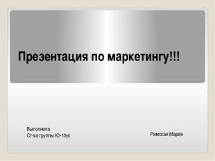 Презентация по маркетингу!!! Выполнила Ст-ка группы Ю-10ук Римская Мария
