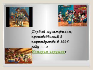 Первый мультфильм, произведённый в партнёрстве в 1995 году— «История игрушек»