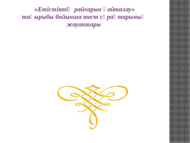 «Етістіктің райларын қайталау» тақырыбы бойынша тест сұрақтарының жауаптары...