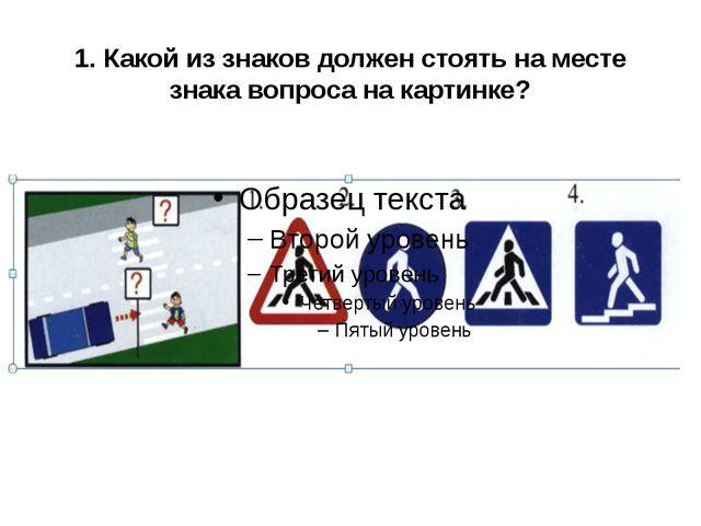 1. Какой из знаков должен стоять на месте знака вопроса на картинке?
