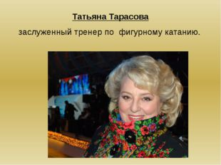 Татьяна Тарасова заслуженный тренер по фигурному катанию.