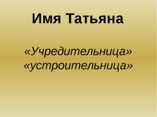Имя Татьяна «Учредительница» «устроительница»