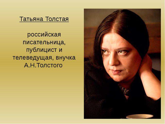 Татьяна Толстая российская писательница, публицист и телеведущая, внучка А.Н....