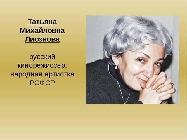 Татьяна Михайловна Лиознова русский кинорежиссер, народная артистка РСФСР