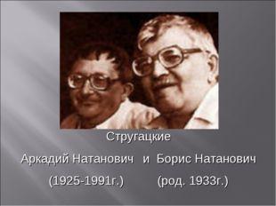 Стругацкие Аркадий НатановичиБорис Натанович (1925-1991г.)(род. 1933г.)