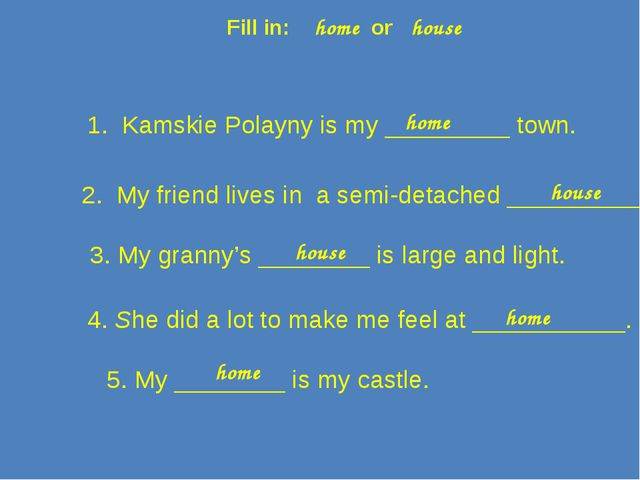 Fill in: home or house 1. Kamskie Polayny is my _________ town. 2. My friend...