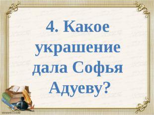 4. Какое украшение дала Софья Адуеву?
