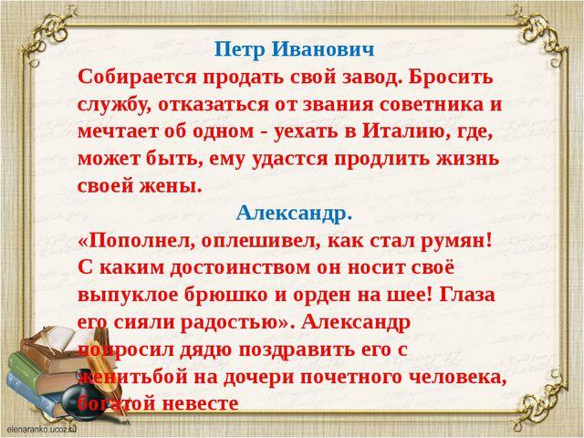 Петр Иванович Собирается продать свой завод. Бросить службу, отказаться от зв...