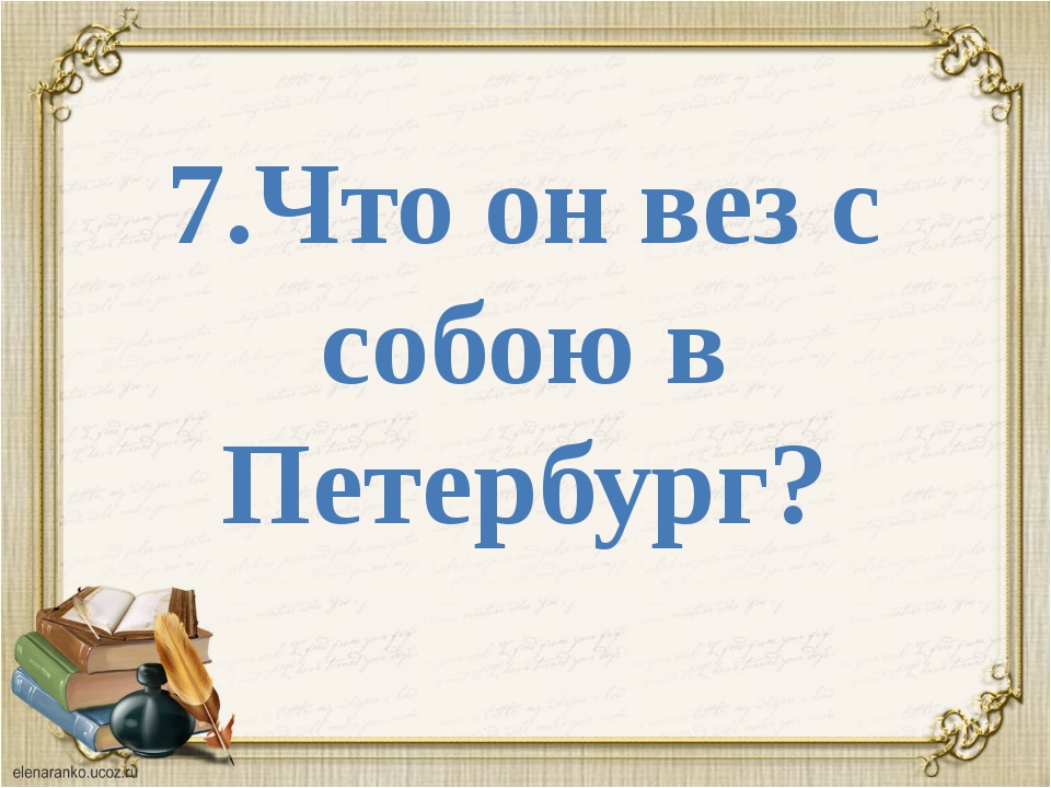 7.Что он вез с собою в Петербург?