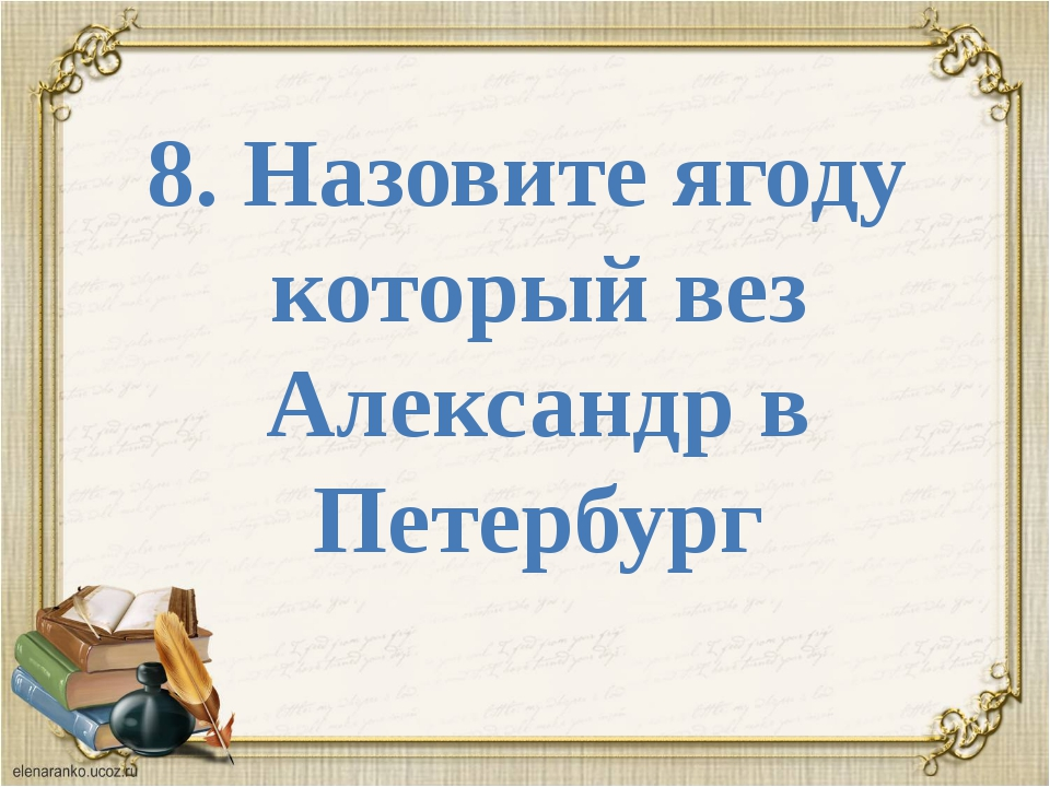 8. Назовите ягоду который вез Александр в Петербург