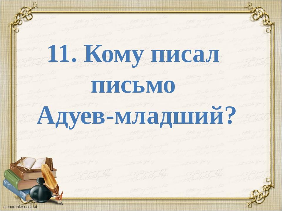 11. Кому писал письмо Адуев-младший?