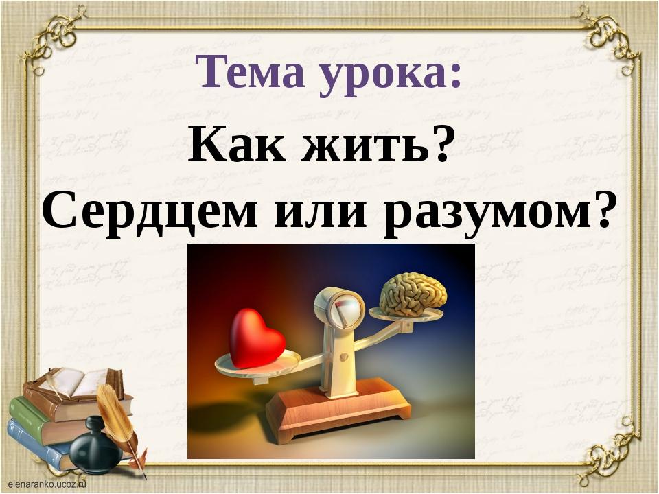 Тема урока: Как жить? Сердцем или разумом?