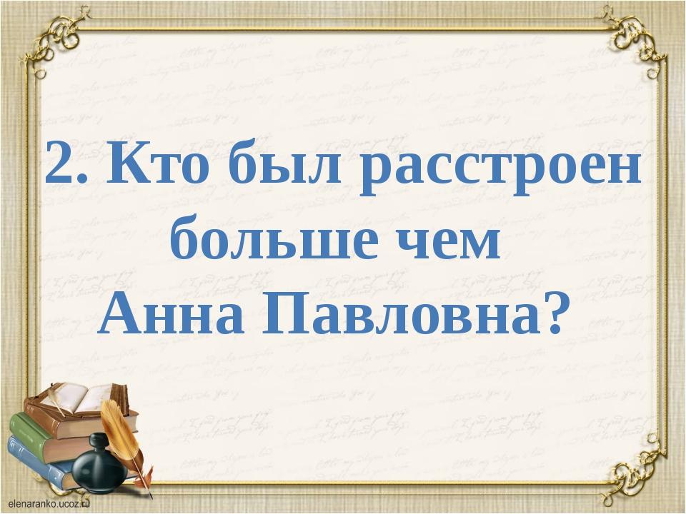 2. Кто был расстроен больше чем Анна Павловна?