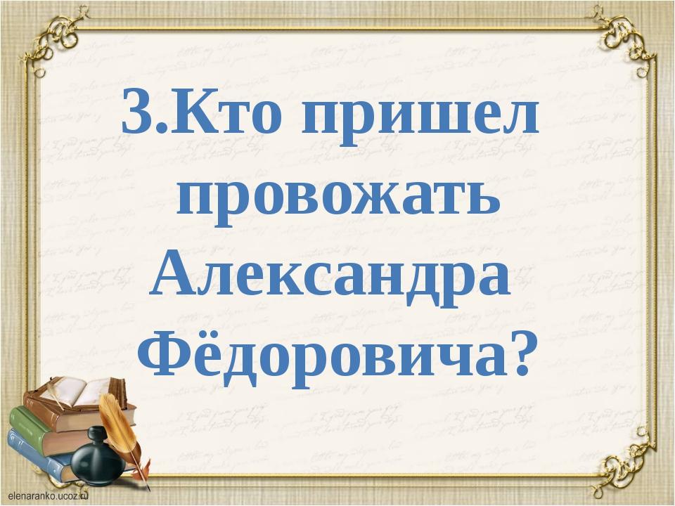 3.Кто пришел провожать Александра Фёдоровича?