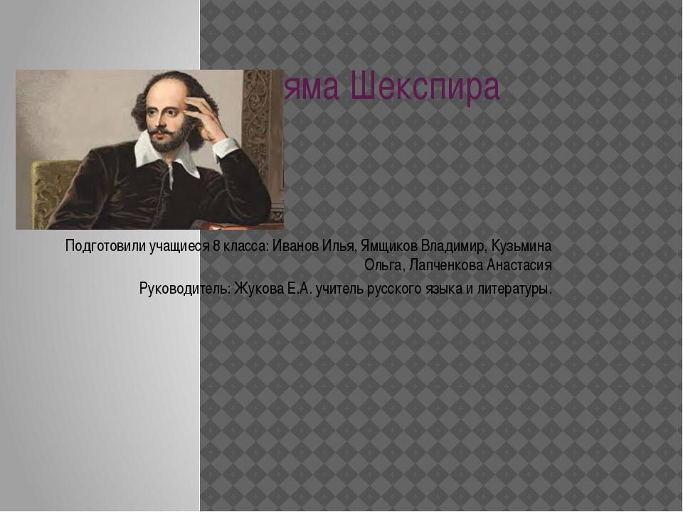 Творчество Уильяма Шекспира Подготовили учащиеся 8 класса: Иванов Илья, Ямщик...