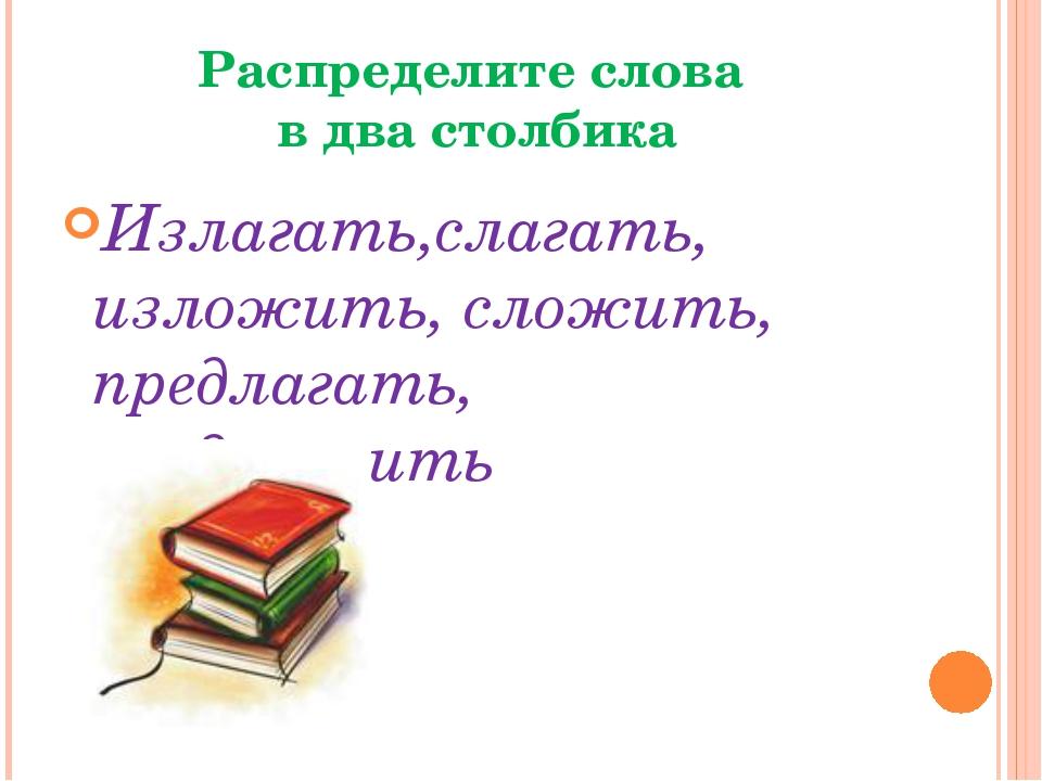 Распределите слова в два столбика Излагать,слагать, изложить, сложить, предла...