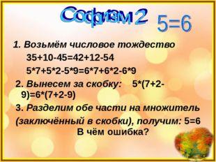 1. Возьмём числовое тождество 35+10-45=42+12-54 5*7+5*2-5*9=6*7+6*2-6*9 2. Вы