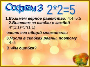 1.Возьмём верное равенство: 4:4=5:5 2.Вынесем за скобки в каждой 4*(1:1)=5*(1