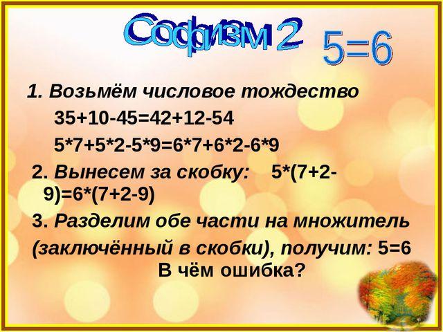 1. Возьмём числовое тождество 35+10-45=42+12-54 5*7+5*2-5*9=6*7+6*2-6*9 2. Вы...