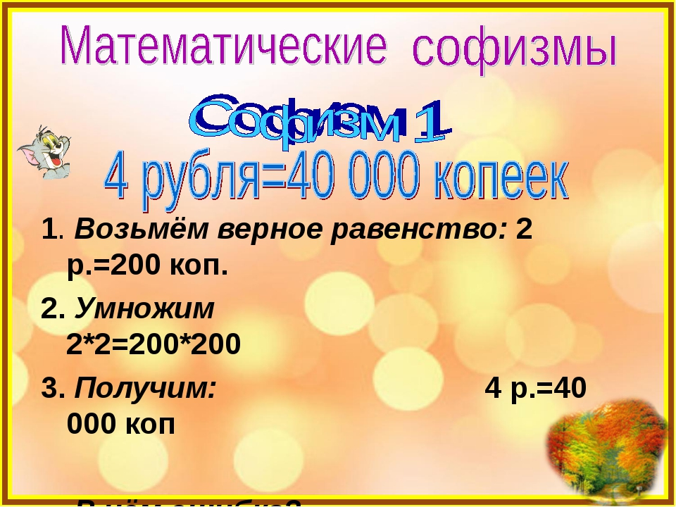 1. Возьмём верное равенство: 2 р.=200 коп. 2. Умножим 2*2=200*200 3. Получим...