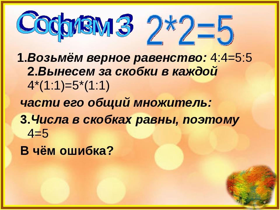 1.Возьмём верное равенство: 4:4=5:5 2.Вынесем за скобки в каждой 4*(1:1)=5*(1...