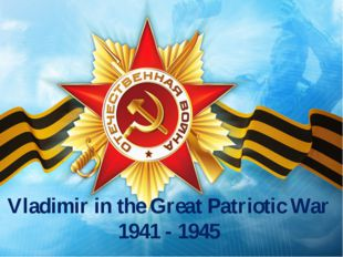 Vladimir in the Great Patriotic War 1941 - 1945