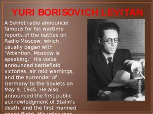 YURI BORISOVICH LEVITAN A Soviet radio announcer famous for his wartime repor