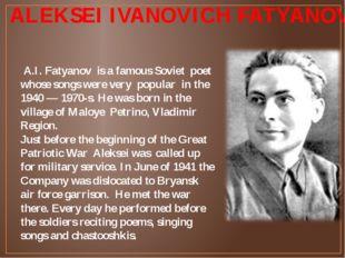ALEKSEI IVANOVICH FATYANOV А.I. Fatyanov is a famous Soviet poet whose songs