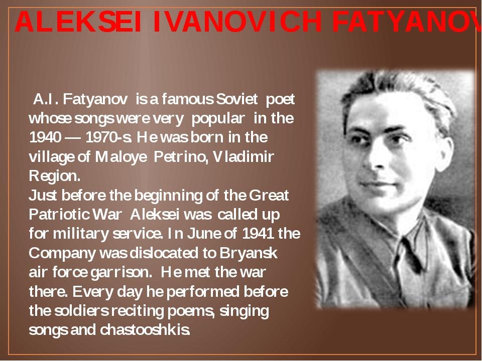 ALEKSEI IVANOVICH FATYANOV А.I. Fatyanov is a famous Soviet poet whose songs...