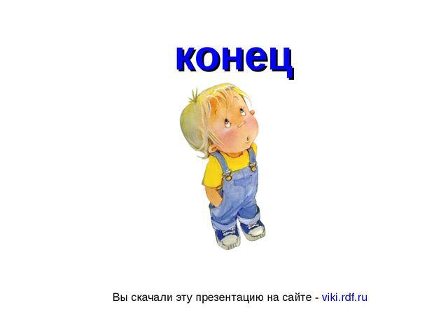 конец Вы скачали эту презентацию на сайте - viki.rdf.ru