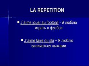 LA REPETITION J`aime jouer au football - Я люблю играть в футбол J`aime faire