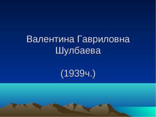 Валентина Гавриловна Шулбаева (1939ч.)