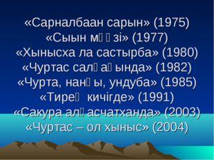 «Сарналбаан сарын» (1975) «Сыын мӳӳзi» (1977) «Хынысха ла састырба» (1980) «Ч